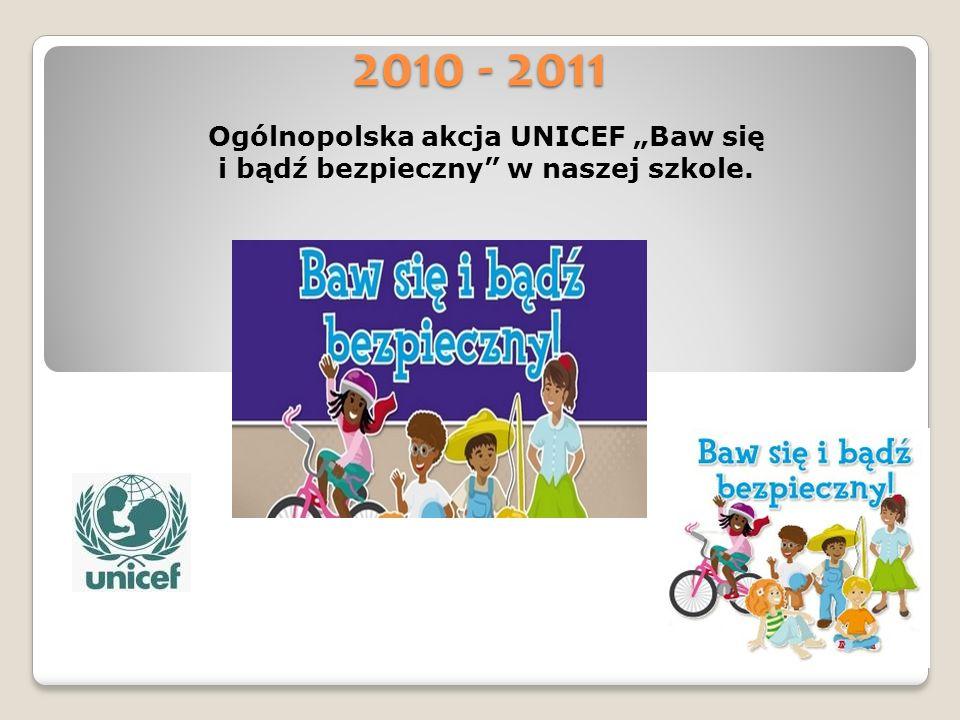 2010 - 2011 Ogólnopolska akcja UNICEF Baw się i bądź bezpieczny w naszej szkole.