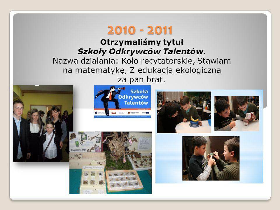 2010 - 2011 Otrzymaliśmy tytuł Szkoły Odkrywców Talentów.