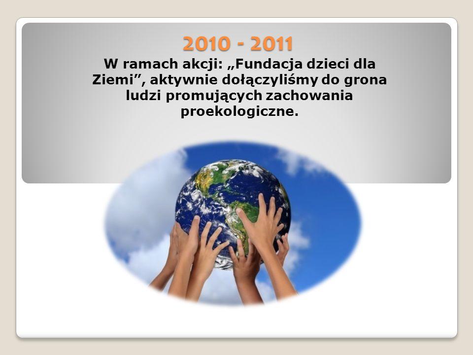 2010 - 2011 W ramach akcji: Fundacja dzieci dla Ziemi, aktywnie dołączyliśmy do grona ludzi promujących zachowania proekologiczne.