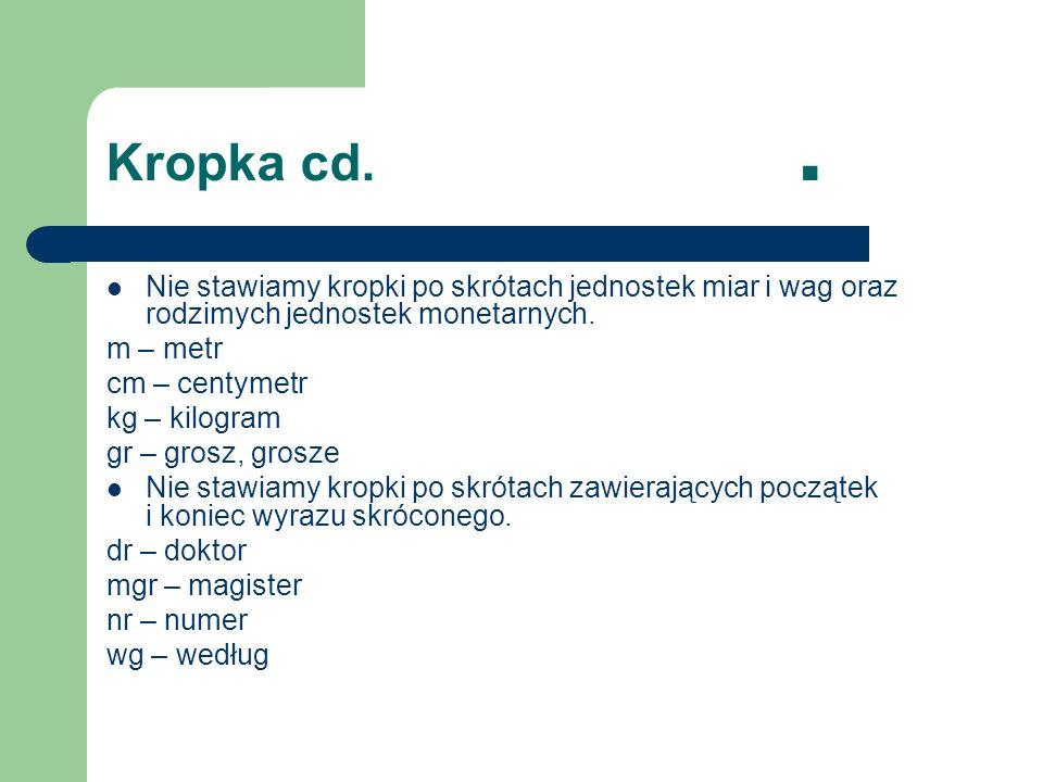 Kropka cd.. Nie stawiamy kropki po skrótach jednostek miar i wag oraz rodzimych jednostek monetarnych. m – metr cm – centymetr kg – kilogram gr – gros