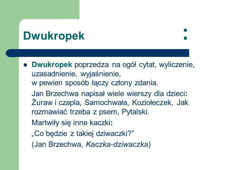 Dwukropek : Dwukropek poprzedza na ogół cytat, wyliczenie, uzasadnienie, wyjaśnienie, w pewien sposób łączy człony zdania. Jan Brzechwa napisał wiele