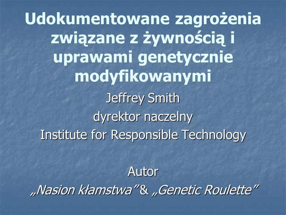 Udokumentowane zagrożenia związane z żywnością i uprawami genetycznie modyfikowanymi Jeffrey Smith dyrektor naczelny Institute for Responsible Technol