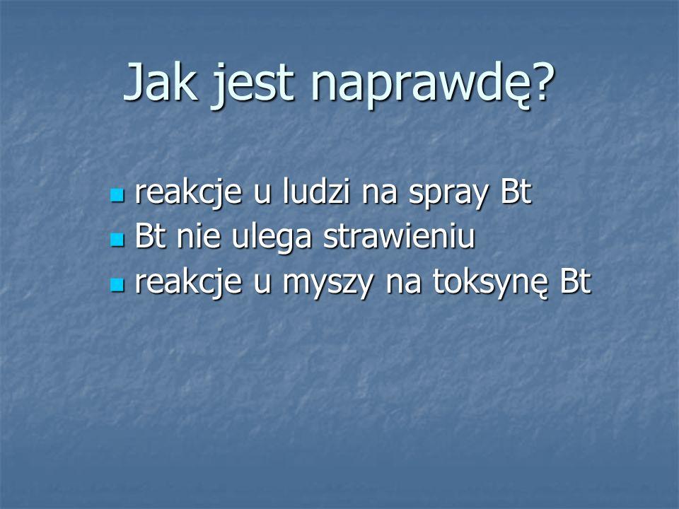 Jak jest naprawdę? reakcje u ludzi na spray Bt reakcje u ludzi na spray Bt Bt nie ulega strawieniu Bt nie ulega strawieniu reakcje u myszy na toksynę