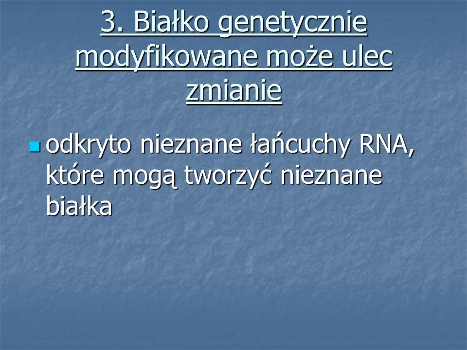 3. Białko genetycznie modyfikowane może ulec zmianie odkryto nieznane łańcuchy RNA, które mogą tworzyć nieznane białka odkryto nieznane łańcuchy RNA,