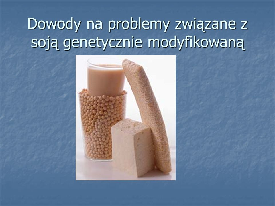 Dowody na problemy związane z soją genetycznie modyfikowaną
