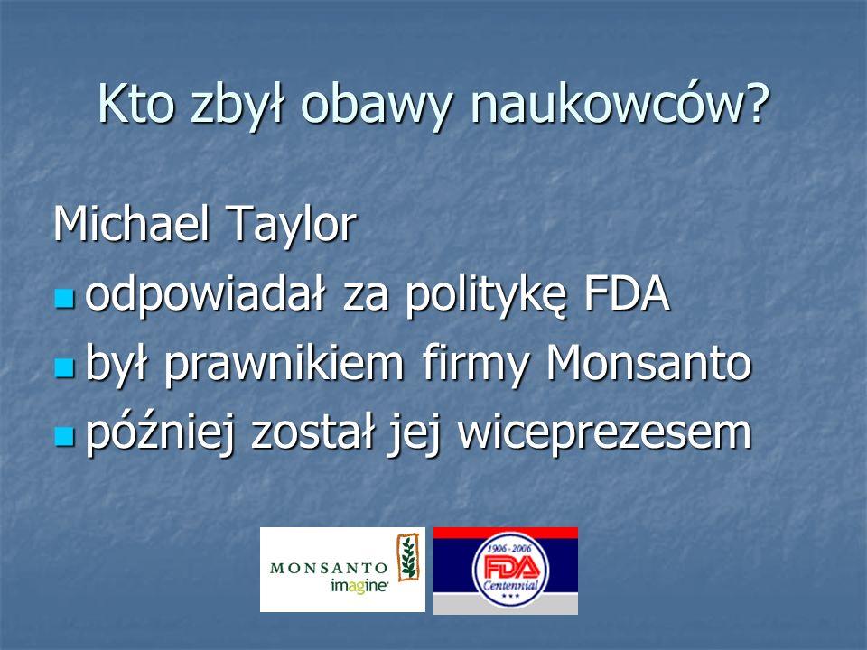 Kto zbył obawy naukowców? Michael Taylor odpowiadał za politykę FDA odpowiadał za politykę FDA był prawnikiem firmy Monsanto był prawnikiem firmy Mons