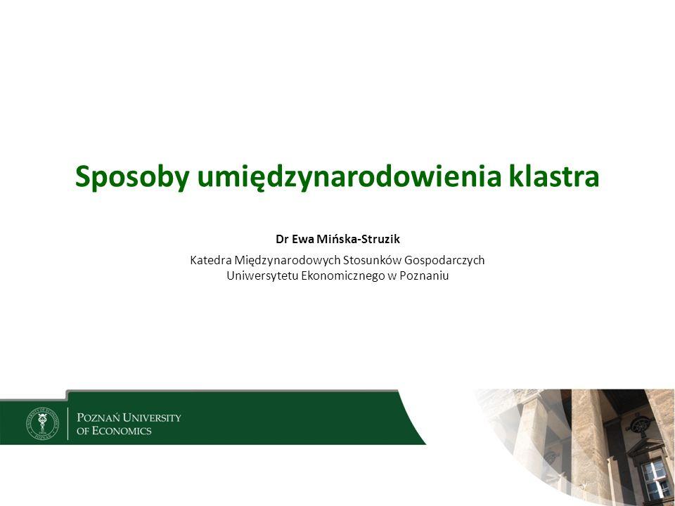 Sposoby umiędzynarodowienia klastra Dr Ewa Mińska-Struzik Katedra Międzynarodowych Stosunków Gospodarczych Uniwersytetu Ekonomicznego w Poznaniu