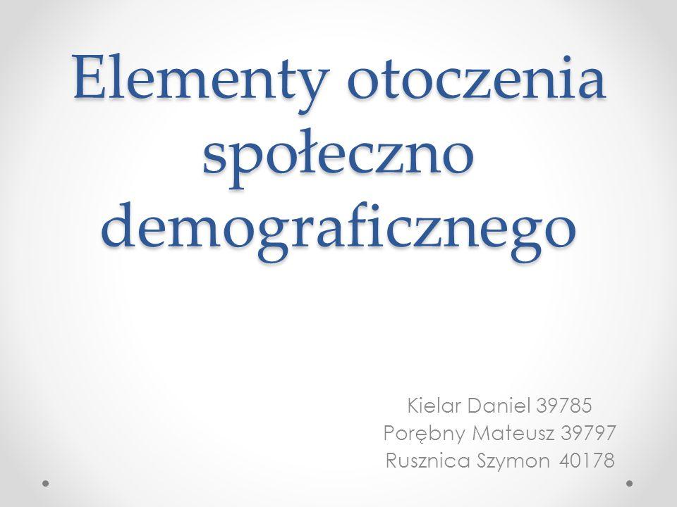 Elementy otoczenia społeczno demograficznego Kielar Daniel 39785 Porębny Mateusz 39797 Rusznica Szymon 40178