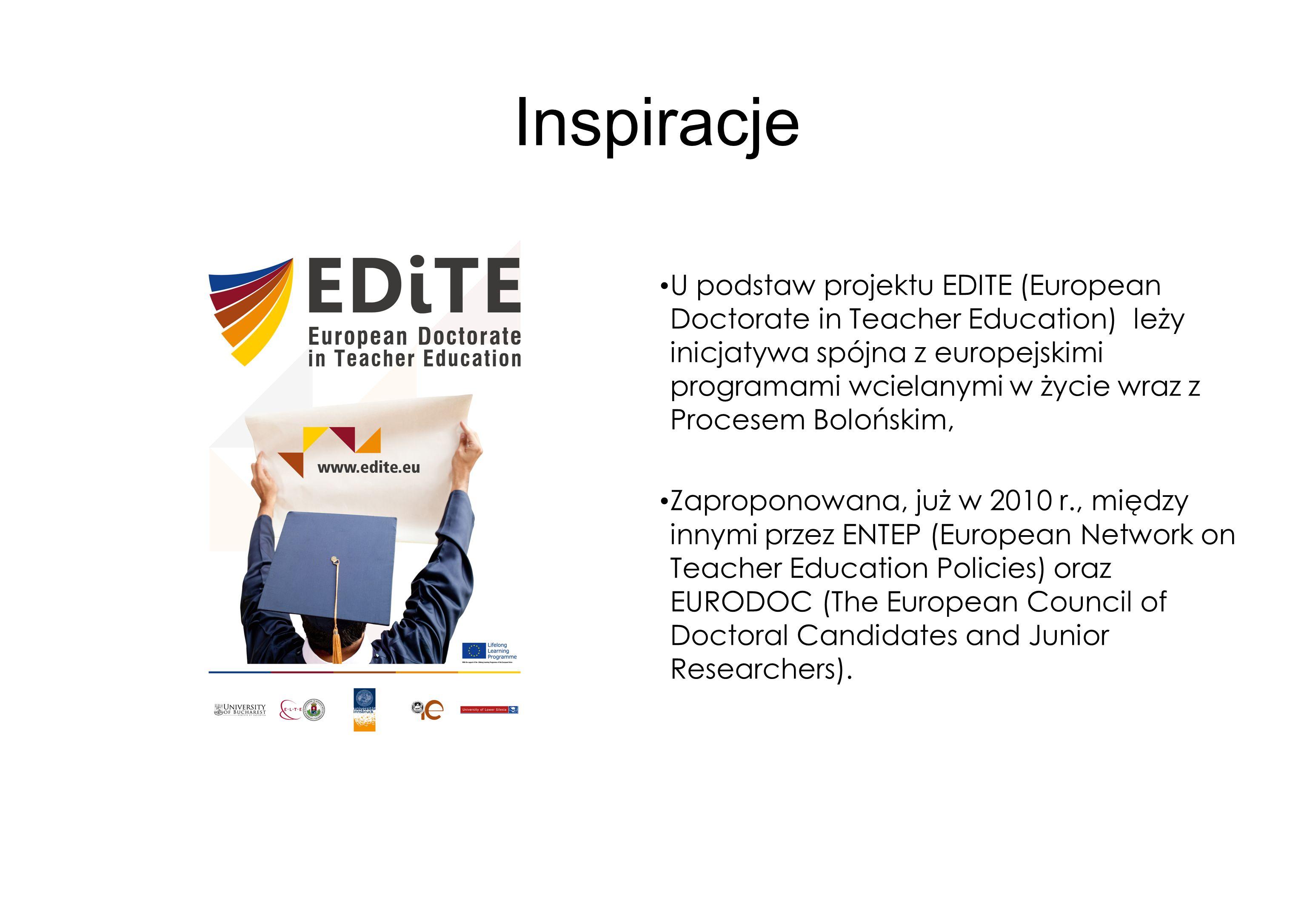 Inspiracje U podstaw projektu EDITE (European Doctorate in Teacher Education) leży inicjatywa spójna z europejskimi programami wcielanymi w życie wraz z Procesem Bolońskim, Zaproponowana, już w 2010 r., między innymi przez ENTEP (European Network on Teacher Education Policies) oraz EURODOC (The European Council of Doctoral Candidates and Junior Researchers).