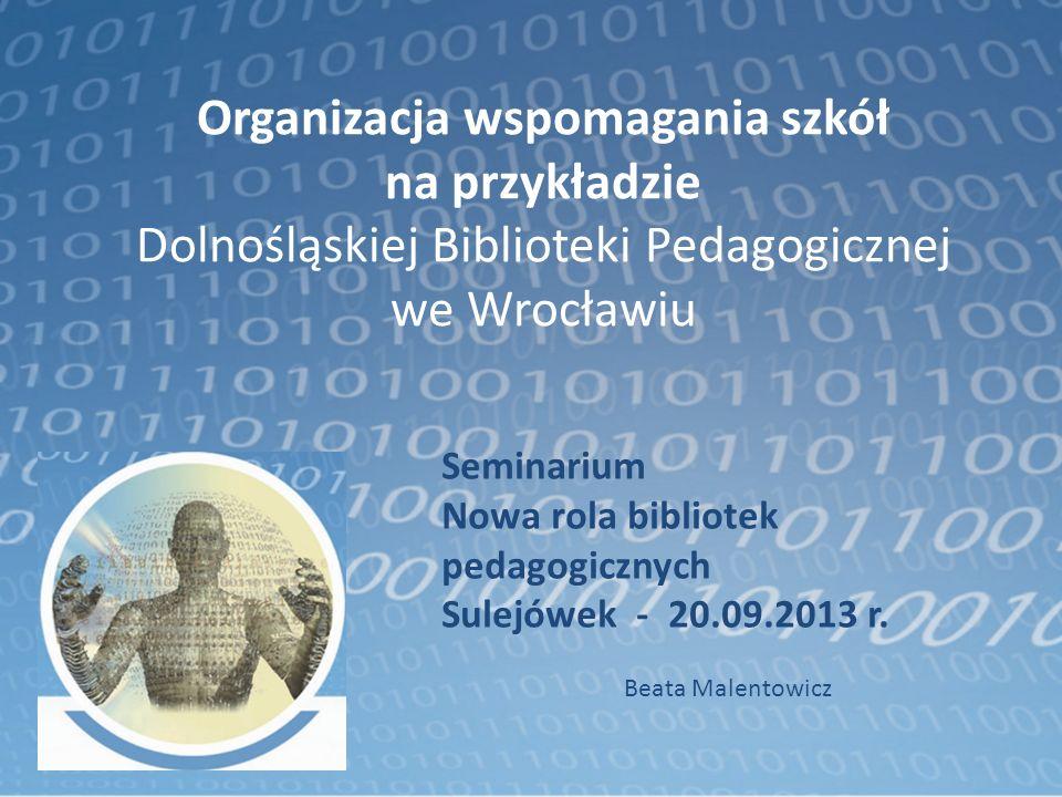 Organizacja wspomagania szkół na przykładzie Dolnośląskiej Biblioteki Pedagogicznej we Wrocławiu Seminarium Nowa rola bibliotek pedagogicznych Sulejów