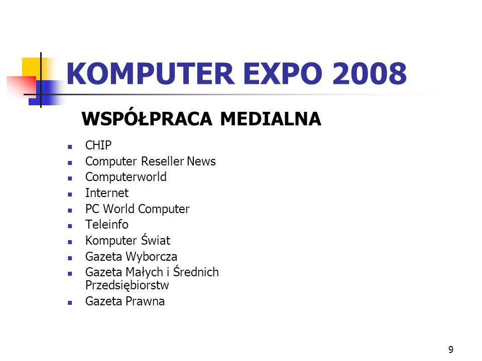 9 KOMPUTER EXPO 2008 CHIP Computer Reseller News Computerworld Internet PC World Computer Teleinfo Komputer Świat Gazeta Wyborcza Gazeta Małych i Śred
