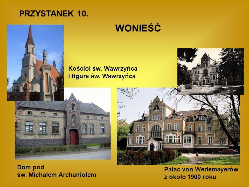PRZYSTANEK 10. WONIEŚĆ Pałac von Wedemayerów z około 1900 roku Dom pod św. Michałem Archaniołem Kościół św. Wawrzyńca i figura św. Wawrzyńca