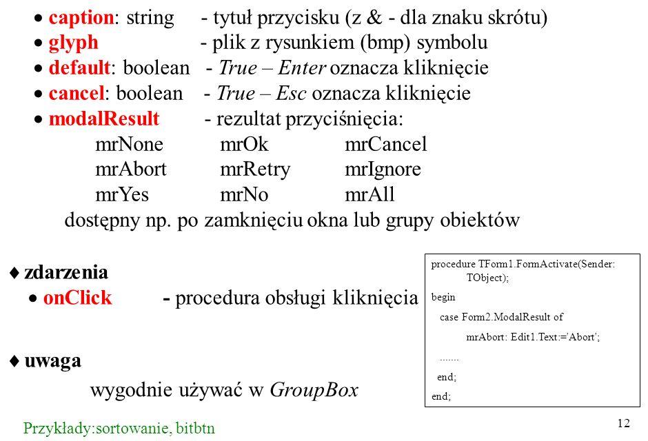 12 caption: string - tytuł przycisku (z & - dla znaku skrótu) glyph - plik z rysunkiem (bmp) symbolu default: boolean - True – Enter oznacza kliknięcie cancel: boolean - True – Esc oznacza kliknięcie modalResult - rezultat przyciśnięcia: mrNonemrOkmrCancel mrAbortmrRetrymrIgnore mrYesmrNomrAll dostępny np.
