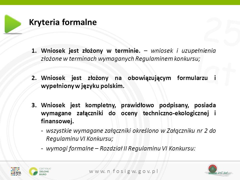 25 lat w w w. n f o s i g w. g o v. p l Kryteria formalne 1.Wniosek jest złożony w terminie.