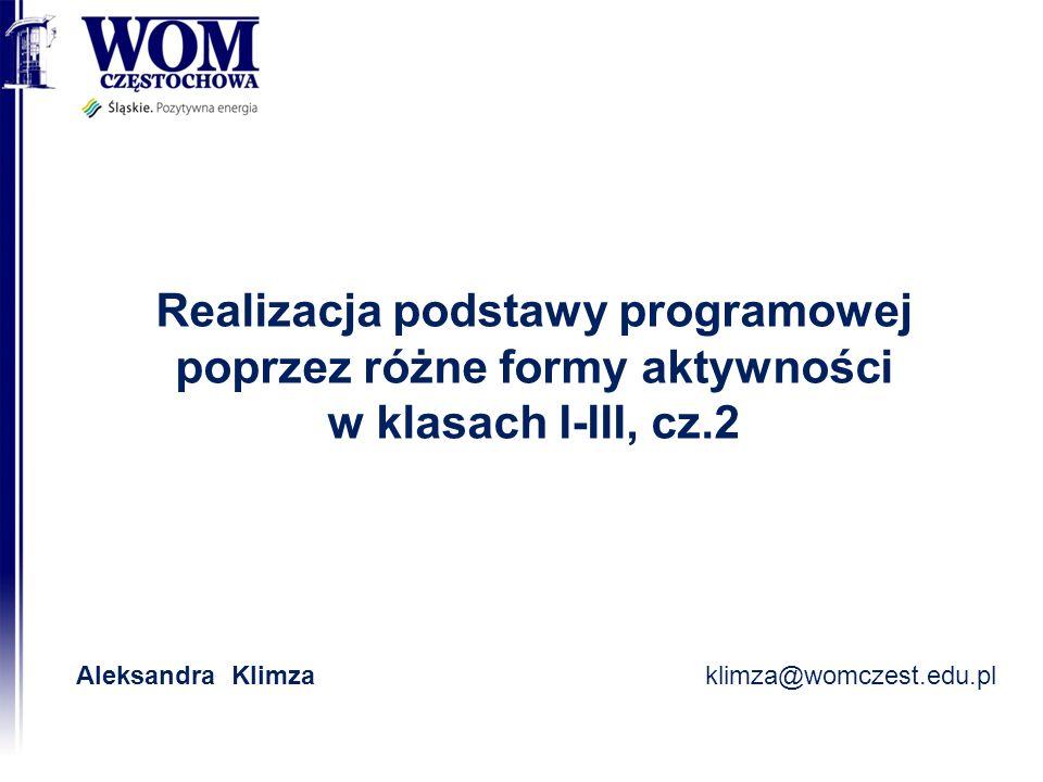 Realizacja podstawy programowej poprzez różne formy aktywności w klasach I-III, cz.2 Aleksandra Klimzaklimza@womczest.edu.pl
