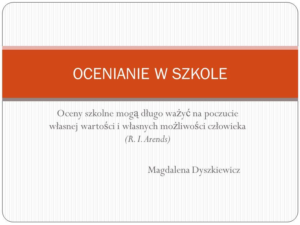 Oceny szkolne mog ą długo wa ż y ć na poczucie własnej warto ś ci i własnych mo ż liwo ś ci człowieka (R. I. Arends) Magdalena Dyszkiewicz OCENIANIE W