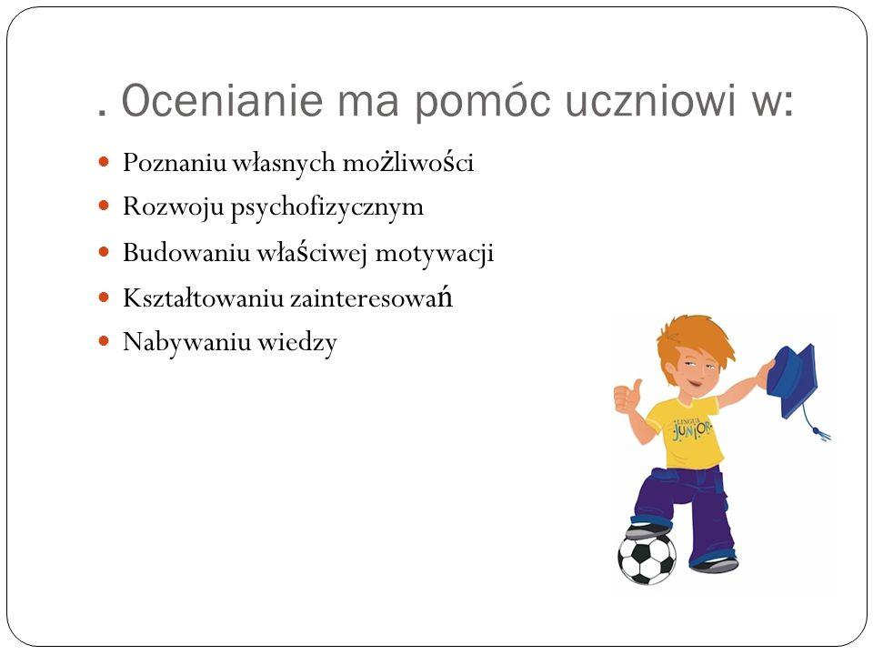 . Ocenianie ma pomóc uczniowi w: Poznaniu własnych mo ż liwo ś ci Rozwoju psychofizycznym Budowaniu wła ś ciwej motywacji Kształtowaniu zainteresowa ń