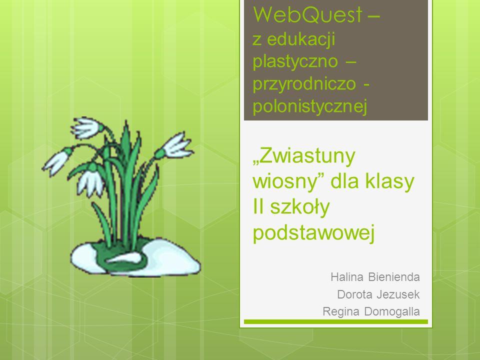 WebQuest – z edukacji plastyczno – przyrodniczo - polonistycznej Zwiastuny wiosny dla klasy II szkoły podstawowej Halina Bienienda Dorota Jezusek Regi