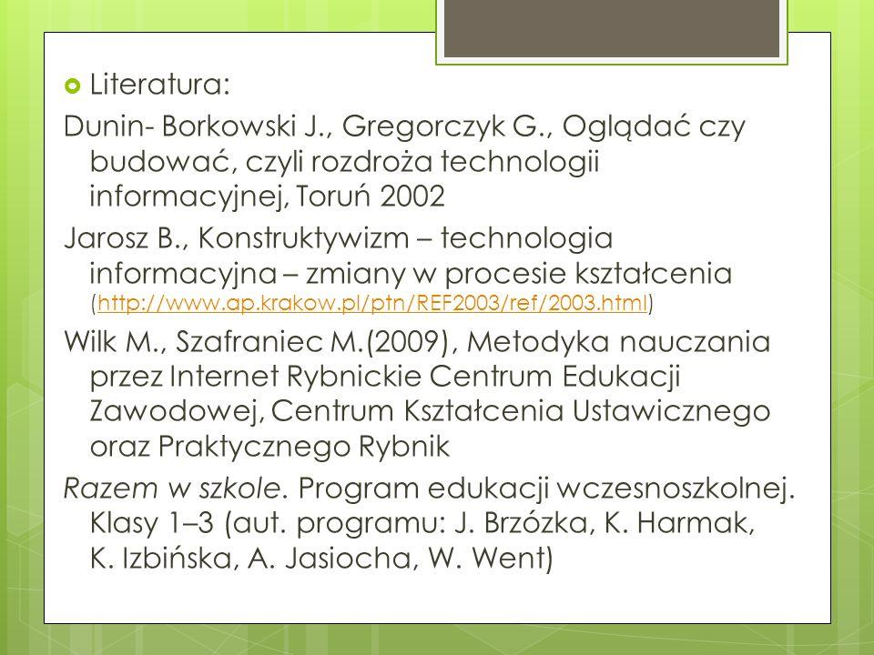 Literatura: Dunin- Borkowski J., Gregorczyk G., Oglądać czy budować, czyli rozdroża technologii informacyjnej, Toruń 2002 Jarosz B., Konstruktywizm –