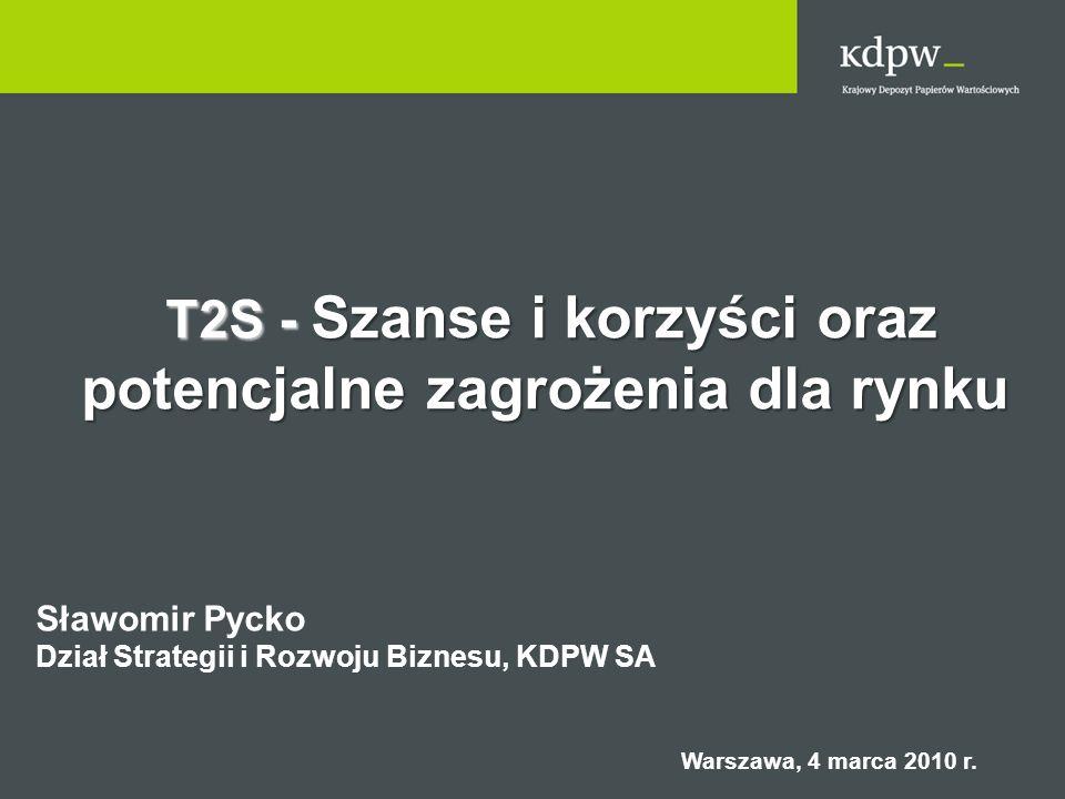 T2S - Szanse i korzyści oraz T2S - Szanse i korzyści oraz potencjalne zagrożenia dla rynku Sławomir Pycko Dział Strategii i Rozwoju Biznesu, KDPW SA W