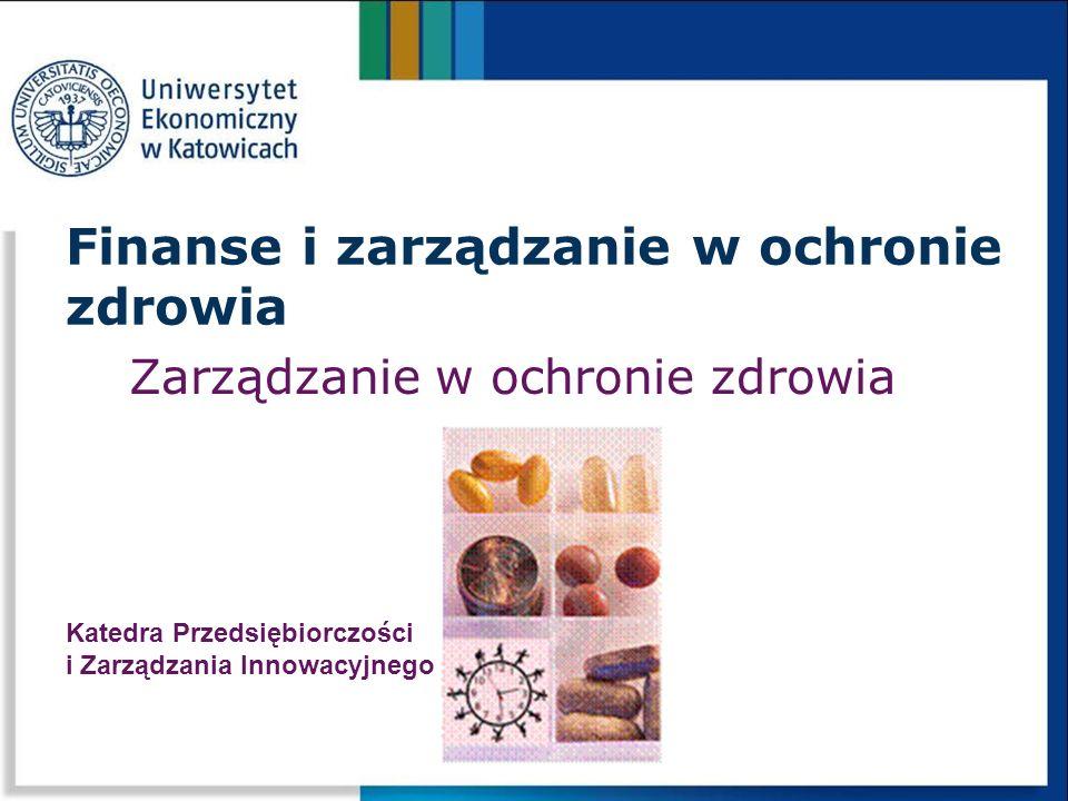 Zarządzanie w ochronie zdrowia Finanse i zarządzanie w ochronie zdrowia Katedra Przedsiębiorczości i Zarządzania Innowacyjnego