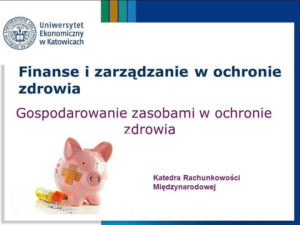 Gospodarowanie zasobami w ochronie zdrowia Finanse i zarządzanie w ochronie zdrowia Katedra Rachunkowości Międzynarodowej