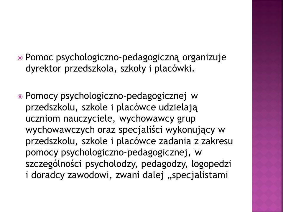 Pomoc psychologiczno-pedagogiczną organizuje dyrektor przedszkola, szkoły i placówki. Pomocy psychologiczno-pedagogicznej w przedszkolu, szkole i plac