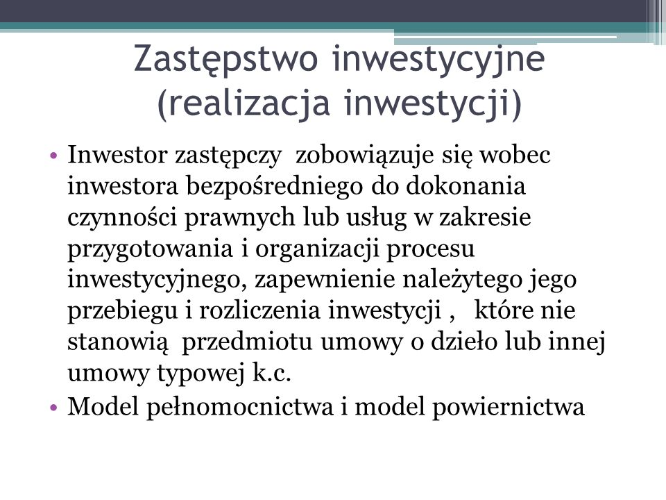 Zastępstwo inwestycyjne (realizacja inwestycji) Inwestor zastępczy zobowiązuje się wobec inwestora bezpośredniego do dokonania czynności prawnych lub usług w zakresie przygotowania i organizacji procesu inwestycyjnego, zapewnienie należytego jego przebiegu i rozliczenia inwestycji, które nie stanowią przedmiotu umowy o dzieło lub innej umowy typowej k.c.