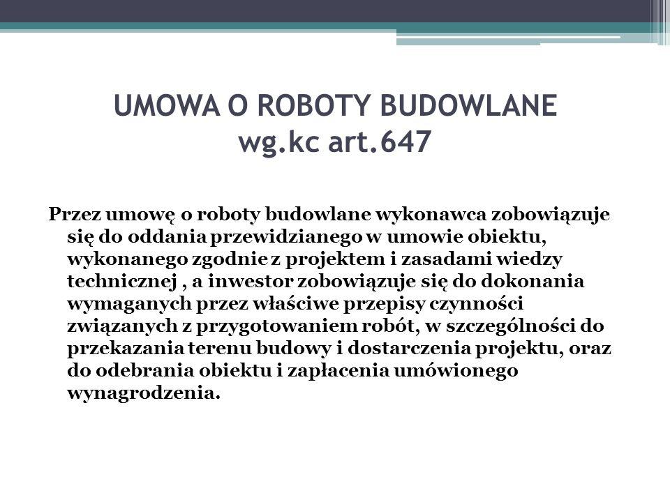 UMOWA O ROBOTY BUDOWLANE wg.kc art.647 Przez umowę o roboty budowlane wykonawca zobowiązuje się do oddania przewidzianego w umowie obiektu, wykonanego
