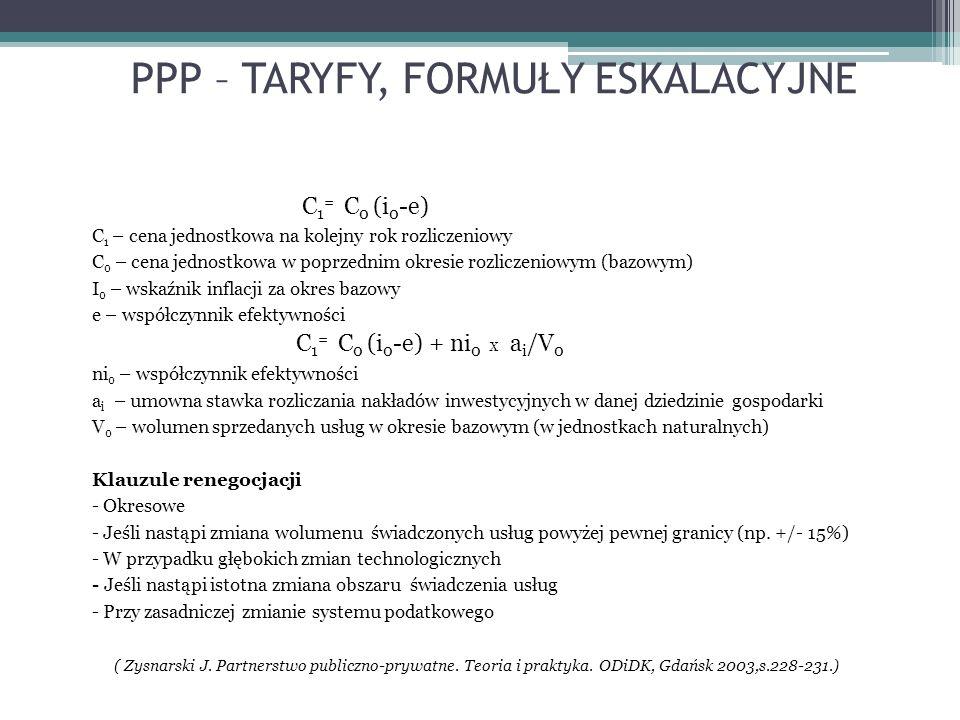 PPP – TARYFY, FORMUŁY ESKALACYJNE C 1 = C 0 (i 0 -e) C 1 – cena jednostkowa na kolejny rok rozliczeniowy C 0 – cena jednostkowa w poprzednim okresie rozliczeniowym (bazowym) I 0 – wskaźnik inflacji za okres bazowy e – współczynnik efektywności C 1 = C 0 (i 0 -e) + ni 0 x a i /V 0 ni 0 – współczynnik efektywności a i – umowna stawka rozliczania nakładów inwestycyjnych w danej dziedzinie gospodarki V 0 – wolumen sprzedanych usług w okresie bazowym (w jednostkach naturalnych) Klauzule renegocjacji - Okresowe - Jeśli nastąpi zmiana wolumenu świadczonych usług powyżej pewnej granicy (np.