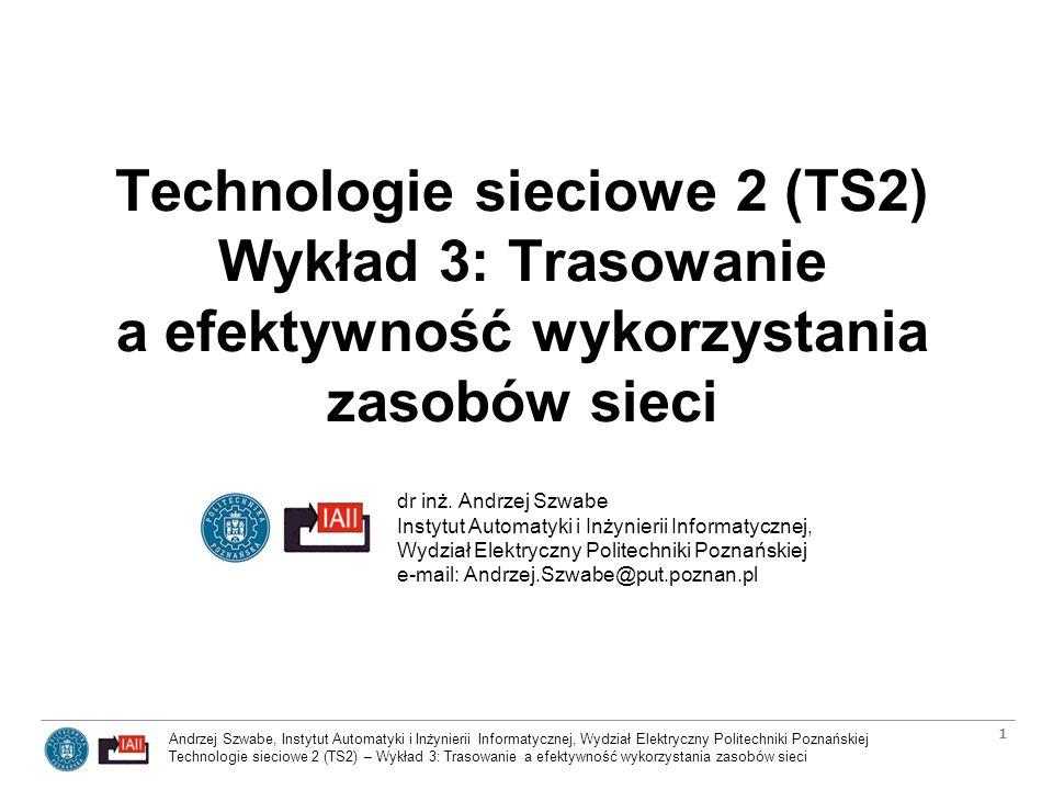 Andrzej Szwabe, Instytut Automatyki i Inżynierii Informatycznej, Wydział Elektryczny Politechniki Poznańskiej Technologie sieciowe 2 (TS2) – Wykład 3: Trasowanie a efektywność wykorzystania zasobów sieci 2 Plan wykładu Podstawy rutingu (trasowania) –Ruting a przekazywanie pakietów IP (IP forwarding) –Classless Interdomain Routing (CIDR) –Systemy autonomiczne w rutingu –Routery wewnętrzne i zewnętrzne oraz ich najważniejsze protokoły –Identyfikatory ruterów, numerowane i nienumerowane połączenia Dystrybucja informacji o trasach w sieci –Ruting wg wektorów odległości (distance vectors) –Ruting wg stanu połączeń (link state routing) –Wektory ścieżek i polityki Algorytmy wyznaczania ścieżek: –Open Shortest Path First (OSPF), –Constrained Shortest Path First (CSPF), –Equal Cost Multipath (ECMP)