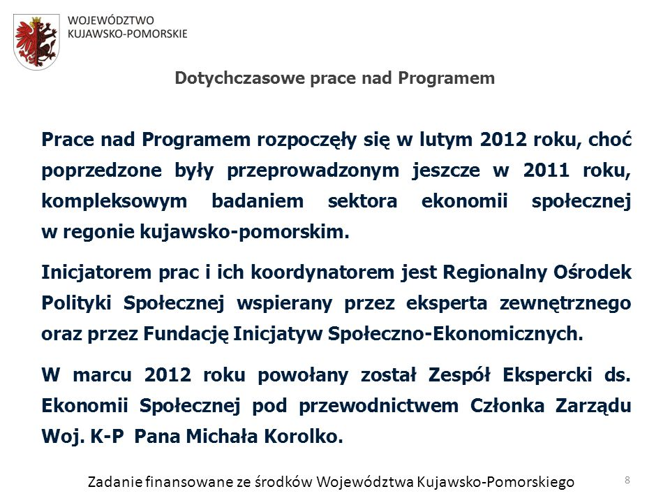 Zadanie finansowane ze środków Województwa Kujawsko-Pomorskiego Prace nad Programem rozpoczęły się w lutym 2012 roku, choć poprzedzone były przeprowadzonym jeszcze w 2011 roku, kompleksowym badaniem sektora ekonomii społecznej w regonie kujawsko-pomorskim.