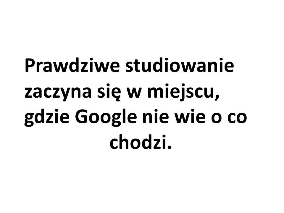 Prawdziwe studiowanie zaczyna się w miejscu, gdzie Google nie wie o co chodzi.