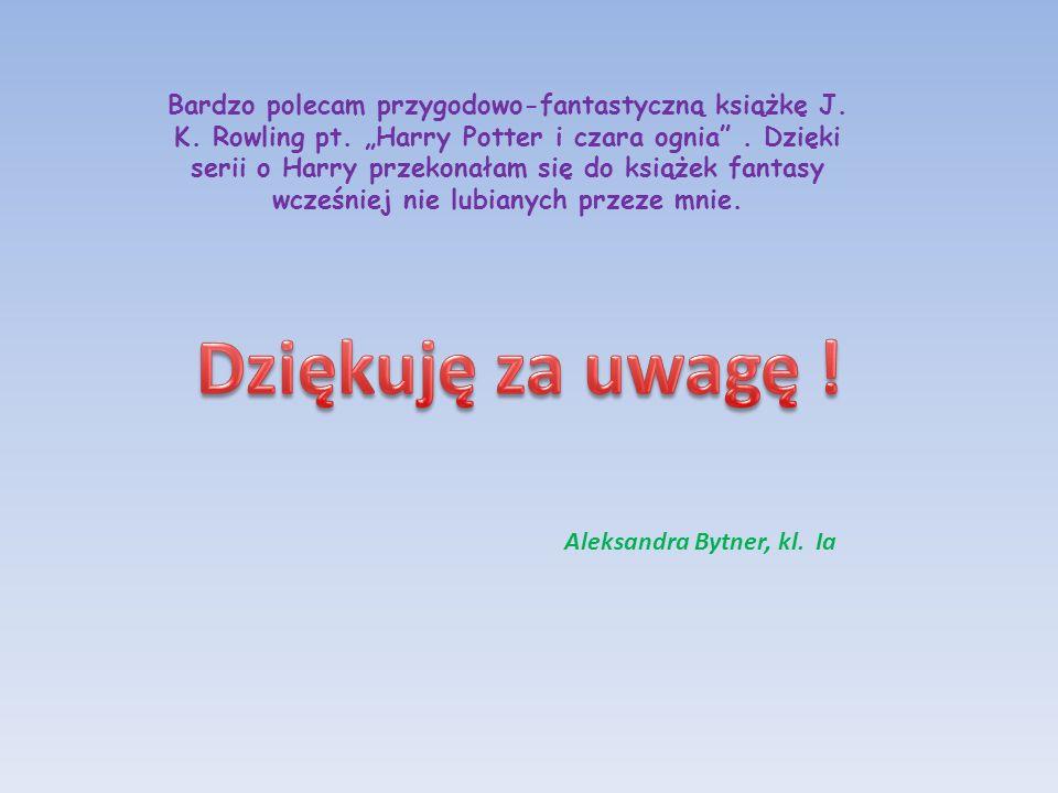 Bardzo polecam przygodowo-fantastyczną książkę J. K. Rowling pt. Harry Potter i czara ognia. Dzięki serii o Harry przekonałam się do książek fantasy w