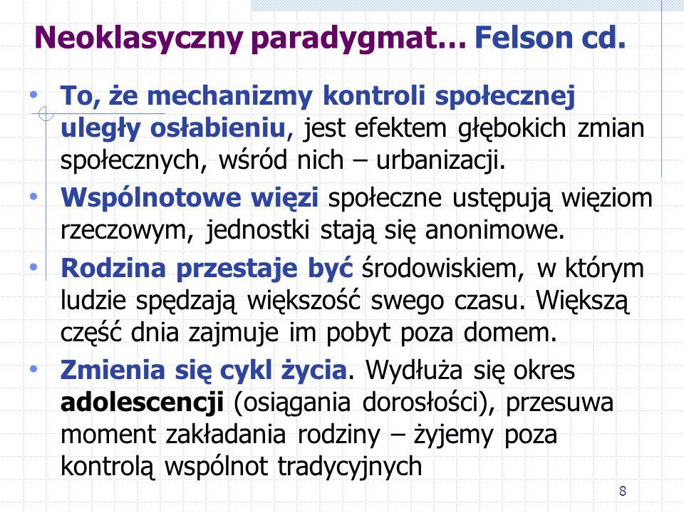 8 Neoklasyczny paradygmat… Felson cd. To, że mechanizmy kontroli społecznej uległy osłabieniu, jest efektem głębokich zmian społecznych, wśród nich –