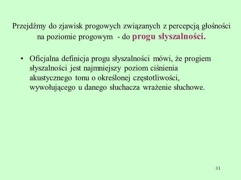 31 Przejdźmy do zjawisk progowych związanych z percepcją głośności na poziomie progowym - do progu słyszalności. Oficjalna definicja progu słyszalnośc