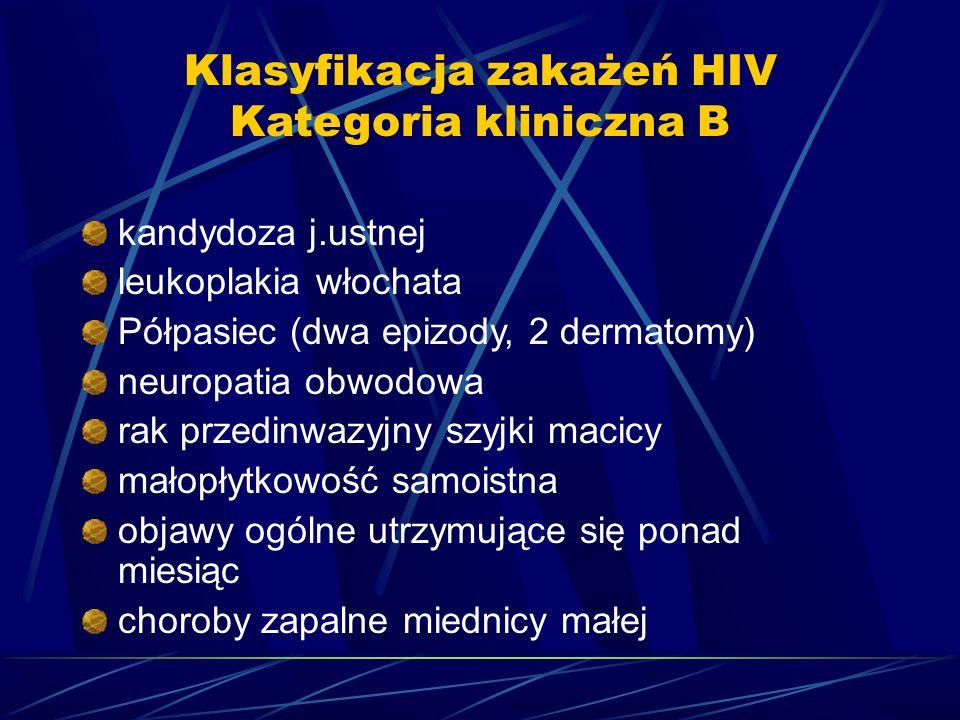 Klasyfikacja zakażeń HIV Kategoria kliniczna B kandydoza j.ustnej leukoplakia włochata Półpasiec (dwa epizody, 2 dermatomy) neuropatia obwodowa rak pr