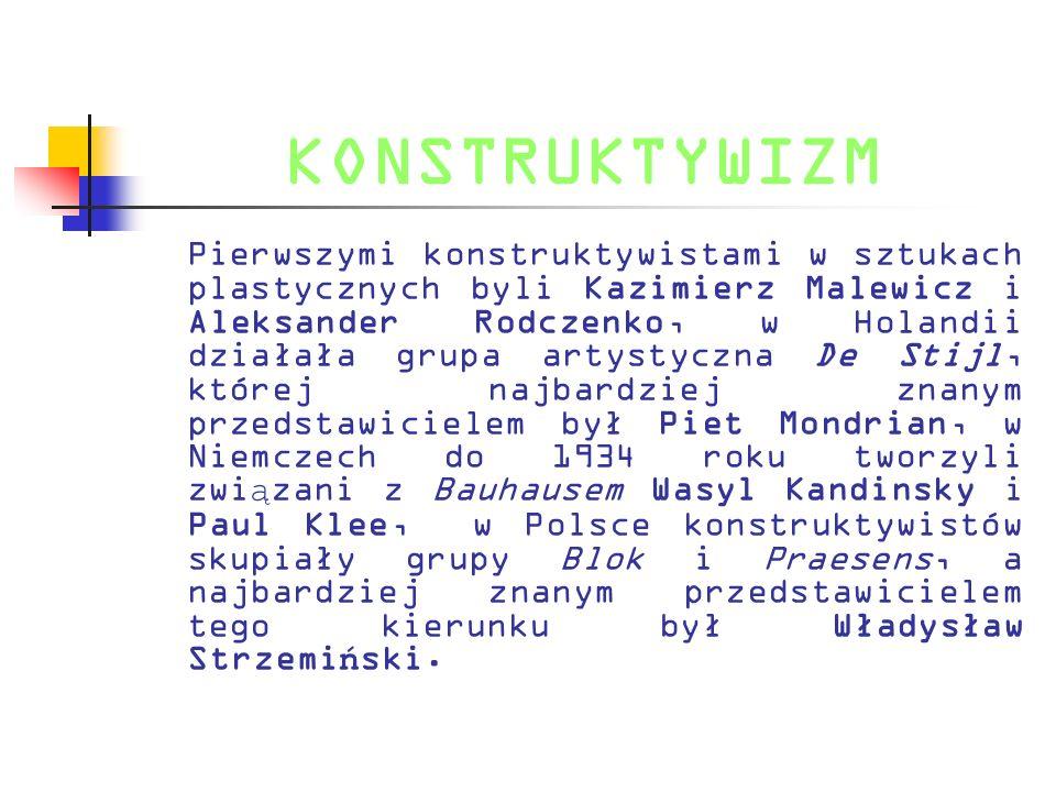 KONSTRUKTYWIZM Pierwszymi konstruktywistami w sztukach plastycznych byli Kazimierz Malewicz i Aleksander Rodczenko, w Holandii działała grupa artystyc