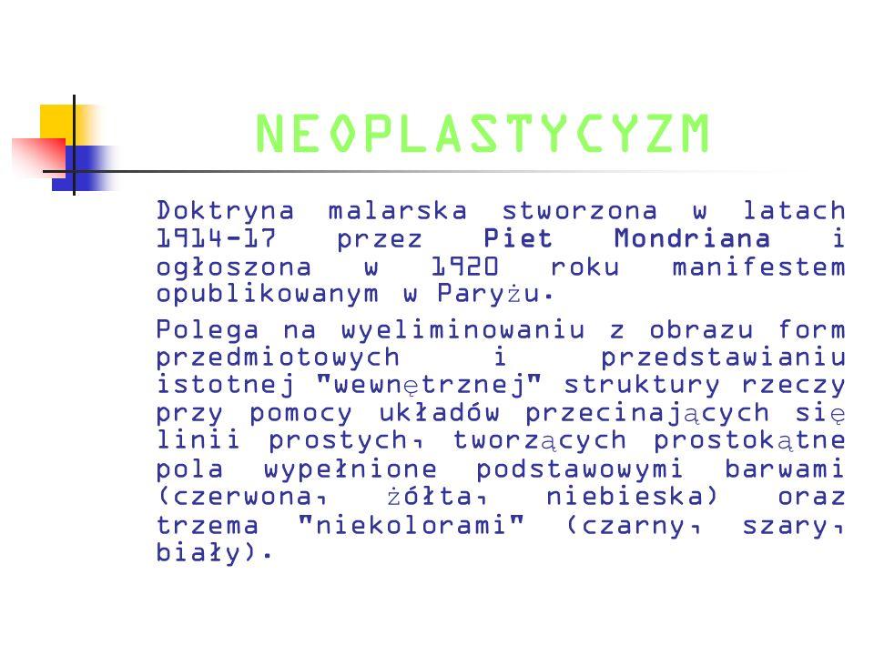 NEOPLASTYCYZM Doktryna malarska stworzona w latach 1914-17 przez Piet Mondriana i ogłoszona w 1920 roku manifestem opublikowanym w Pary ż u. Polega na