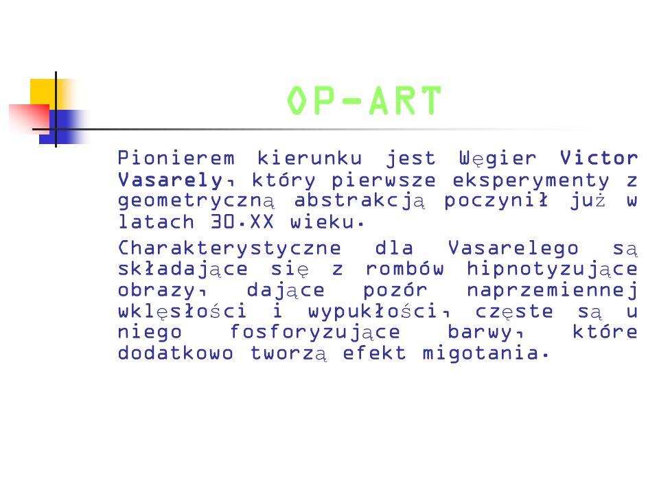 OP-ART Pionierem kierunku jest W ę gier Victor Vasarely, który pierwsze eksperymenty z geometryczn ą abstrakcj ą poczynił ju ż w latach 30.XX wieku. C