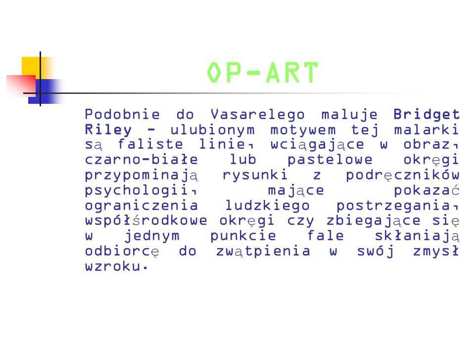 OP-ART Podobnie do Vasarelego maluje Bridget Riley - ulubionym motywem tej malarki s ą faliste linie, wci ą gaj ą ce w obraz, czarno-białe lub pastelo