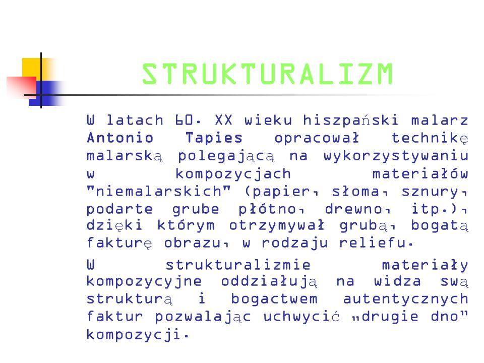 STRUKTURALIZM W latach 60. XX wieku hiszpa ń ski malarz Antonio Tapies opracował technik ę malarsk ą polegaj ą c ą na wykorzystywaniu w kompozycjach m