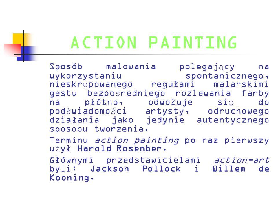 ACTION PAINTING Sposób malowania polegaj ą cy na wykorzystaniu spontanicznego, nieskr ę powanego regułami malarskimi gestu bezpo ś redniego rozlewania