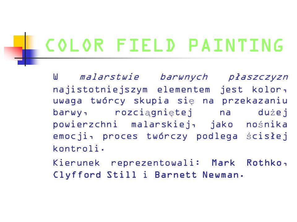COLOR FIELD PAINTING W malarstwie barwnych płaszczyzn najistotniejszym elementem jest kolor, uwaga twórcy skupia si ę na przekazaniu barwy, rozci ą gn