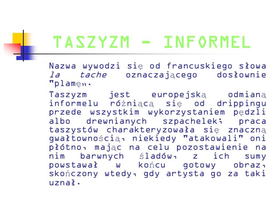 TASZYZM - INFORMEL Nazwa wywodzi si ę od francuskiego słowa la tache oznaczaj ą cego dosłownie
