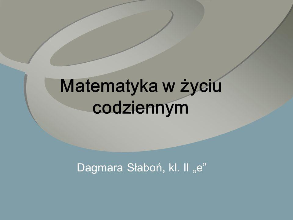 Matematyka w życiu codziennym Dagmara Słaboń, kl. II e
