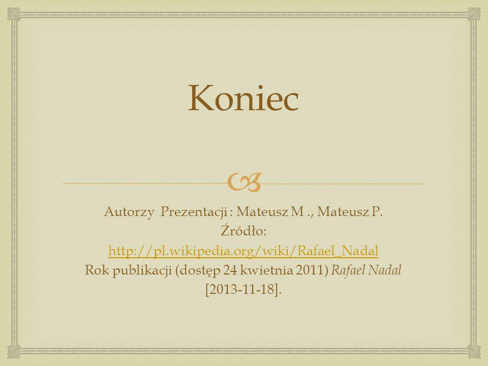 Koniec Autorzy Prezentacji : Mateusz M., Mateusz P. Źródło: http://pl.wikipedia.org/wiki/Rafael_Nadal Rok publikacji (dostęp 24 kwietnia 2011) Rafael