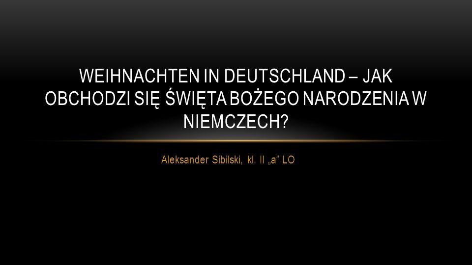 Aleksander Sibilski, kl. II a LO WEIHNACHTEN IN DEUTSCHLAND – JAK OBCHODZI SIĘ ŚWIĘTA BOŻEGO NARODZENIA W NIEMCZECH?