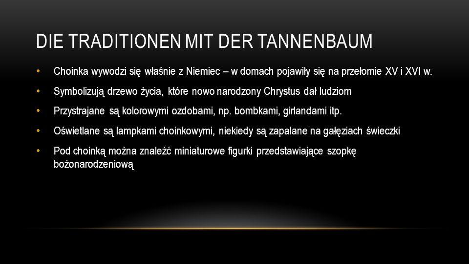 DIE TRADITIONEN MIT DER TANNENBAUM Choinka wywodzi się właśnie z Niemiec – w domach pojawiły się na przełomie XV i XVI w. Symbolizują drzewo życia, kt