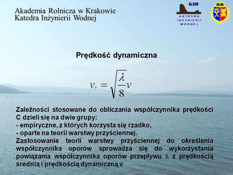 Prędkość dynamiczna Akademia Rolnicza w Krakowie Katedra Inżynierii Wodnej Zależności stosowane do obliczania współczynnika prędkości C dzieli się na dwie grupy: - empiryczne, z których korzysta się rzadko, - oparte na teorii warstwy przyściennej.